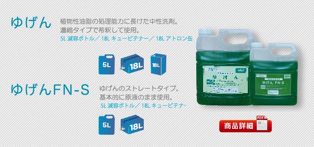 ゆげん,植物性油脂の処理能力に長けた中性洗剤。濃縮タイプで希釈して使用。,5L減容ボトル,18Lキュービテナー,18Lアトロン缶,ゆげんFN-S,ゆげんのストレートタイプ。,基本的に原液のまま使用。,5L減容ボトル/18Lキュービテナー